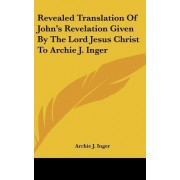 Revealed Translation of John's Revelation Given by the Lord Jesus Christ to Archie J. Inger by Archie J Inger