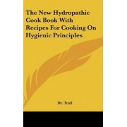 The New Hydropathic Cook Book with Recipes for Cooking on Hygienic Principles by Dr Trail