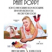 Paint Poppy. How to Paint Portraits from Photographs. Step-By-Step-Lessons in Oils. Mix Only Four Colors Blue Red Yellow and White. Paint a True Likeness in Living Color. by Johan Dutoit