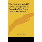 The Last Journals Of David Livingstone In Central Africa From 1865 To His Death by Horace Waller
