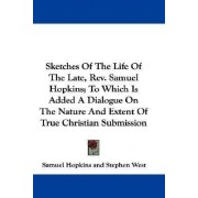 Sketches of the Life of the Late, REV. Samuel Hopkins; To Which Is Added a Dialogue on the Nature and Extent of True Christian Submission by Samuel Hopkins