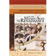 Groundbreaking Scientific Experiments, Inventions and Discoveries of the Middle Ages and the Renaissance by Robert E. Krebs