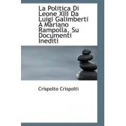 La Politica Di Leone XIII Da Luigi Galimberti a Mariano Rampolla, Su Documenti Inediti by Crispolto Crispolti