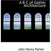 A B C of Gothic Architecture by John Henry Parker