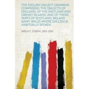 The English Dialect Grammar, Comprising the Dialects of England, of the Shetland and Orkney Islands, and of Those Parts of Scotland, Ireland & Wales Where English Is Habitually Spoken by Joseph Wright