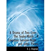 A Drama of Two Lives; The Snake-Witch; A Canadian Summer-Night; And Other Poems by E J Chapman