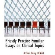 Priestly Practice Familiar Essays on Clerical Topics by Arthur Barry O'Neill