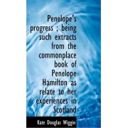 Penelope's Progress; Being Such Extracts from the Commonplace Book of Penelope Hamilton as Relate T by Kate Douglas Wiggin