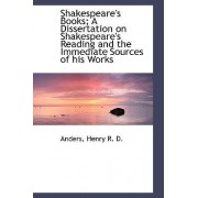 Shakespeare's Books; A Dissertation on Shakespeare's Reading and the Immediate Sources of His Works by Anders Henry R D