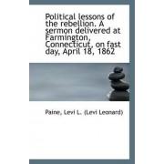 Political Lessons of the Rebellion. a Sermon Delivered at Farmington, Connecticut, on Fast Day, Apri by Paine Levi L (Levi Leonard)
