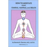 How to Meditate Using Chakras, Mantras, and Breath by M.D. Dennis K. Chernin