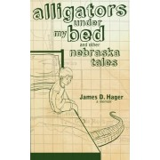 Alligators Under My Bed and Other Nebraska Tales by James D Hager