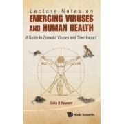 Lecture Notes On Emerging Viruses And Human Health: A Guide To Zoonotic Viruses And Their Impact by Colin R. Howard