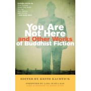 You are Not Here and Other Works of Buddhist Fiction by Keith Kachtick