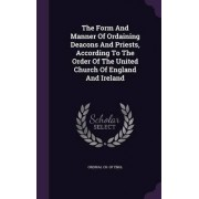 The Form and Manner of Ordaining Deacons and Priests, According to the Order of the United Church of England and Ireland by Ordinal Ch of Engl