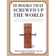 10 Books That Screwed Up the World by Benjamin Wiker