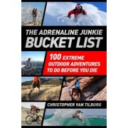The Adrenaline Junkie Bucket List by Christopher Van Tilburg