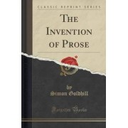 The Invention of Prose (Classic Reprint) by Professor of Greek Literature and Culture and Fellow and Director of Studies in Classics Simon Goldhill