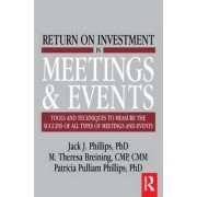 Return on Investment in Meetings and Events by Jack J. Phillips