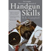 The Complete Illustrated Manual of Handgun Skills by R. K. Campbell
