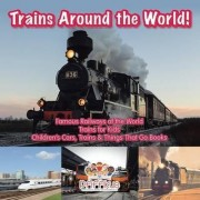 Trains Around the World! Famous Railways of the World - Trains for Kids - Children's Cars, Trains & Things That Go Books by Pfiffikus