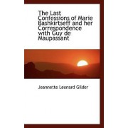 The Last Confessions of Marie Bashkirtseff and Her Correspondence with Guy de Maupassant by Jeannette Leonard Gilder