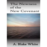 The Newness of the New Covenant by A Blake White