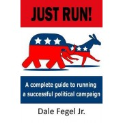 Just Run!: A Complete Guide to Running a Successful Political Campaign