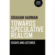 Towards Speculative Realism: Essays and Lectures by Graham Harman