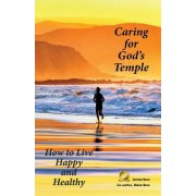 Caring for God's Temple: How to Live Happy and Healthy