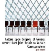 Letters Upon Subjects of General Interest from John Ruskin to Various Correspondents by John Ruskin