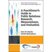 A Practitioner's Guide to Public Relations Research, Measurement and Evaluation by Don Stack
