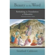Stratford Caldecott Beauty in the Word: Rethinking the Foundations of Education