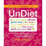Undiet: The Shiny, Happy, Vibrant, Gluten-Free, Plant-Based Way to Look Better, Feel Better, and Live Better Each and Every Da