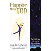 Happier Than God: Turn Ordinary Life into an Extraordinary Experience by Neale Donald Walsch