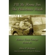 I'll Be Home For The Christmas Rush: Letters From Europe 1944-45 by David R Hoffman