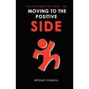 You Can Heal Your Mind . by Moving to the Positive Side by William E Perkins