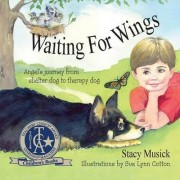Waiting for Wings, Angel's Journey from Shelter Dog to Therapy Dog by Stacy Musick