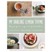My Darling Lemon Thyme: Recipes from My Real Food Kitchen: Vegetarian, Gluten-Free Meals, Small Bites, and Sweets to Feed the Whole Family