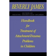 Handbook for Treatment of Attachment Problems in Children by Beverly James