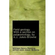 Field Geology. with a Section on Pal Ontology, by A.J. Jukes-Browne by Alfred John Jukes- Browne Henry Penning