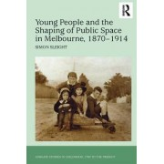 Young People and the Shaping of Public Space in Melbourne, 1870-1914 by Simon Sleight