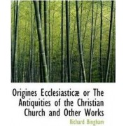 Origines Ecclesiasticae or the Antiquities of the Christian Church and Other Works by Richard Bingham