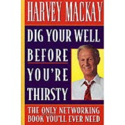Dig Your Well Before You're Thirsty by Harvey Mackay