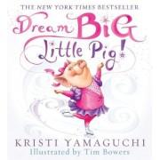 Dream Big, Little Pig by Kristi Yamaguchi