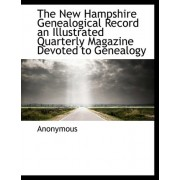 The New Hampshire Genealogical Record an Illustrated Quarterly Magazine Devoted to Genealogy by Anonymous