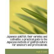 Japanese Goldfish, Their Varieties and Cultivation; A Practical Guide to the Japanese Methods by Hugh M Smith
