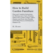 How To Build Garden Furniture - Plans And Complete Instructions For Making Lawn Chairs, Benches, Settees And A Chaise Longue, Tables, Dinettes And Picnic Sets, Portable And Folding Pieces Of All Kinds For Outdoor Use by H. Hobbs