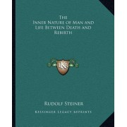The Inner Nature of Man and Life Between Death and Rebirth the Inner Nature of Man and Life Between Death and Rebirth by Dr Rudolf Steiner