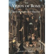 The Vision of Rome in Late Renaissance France by Margaret M. McGowan